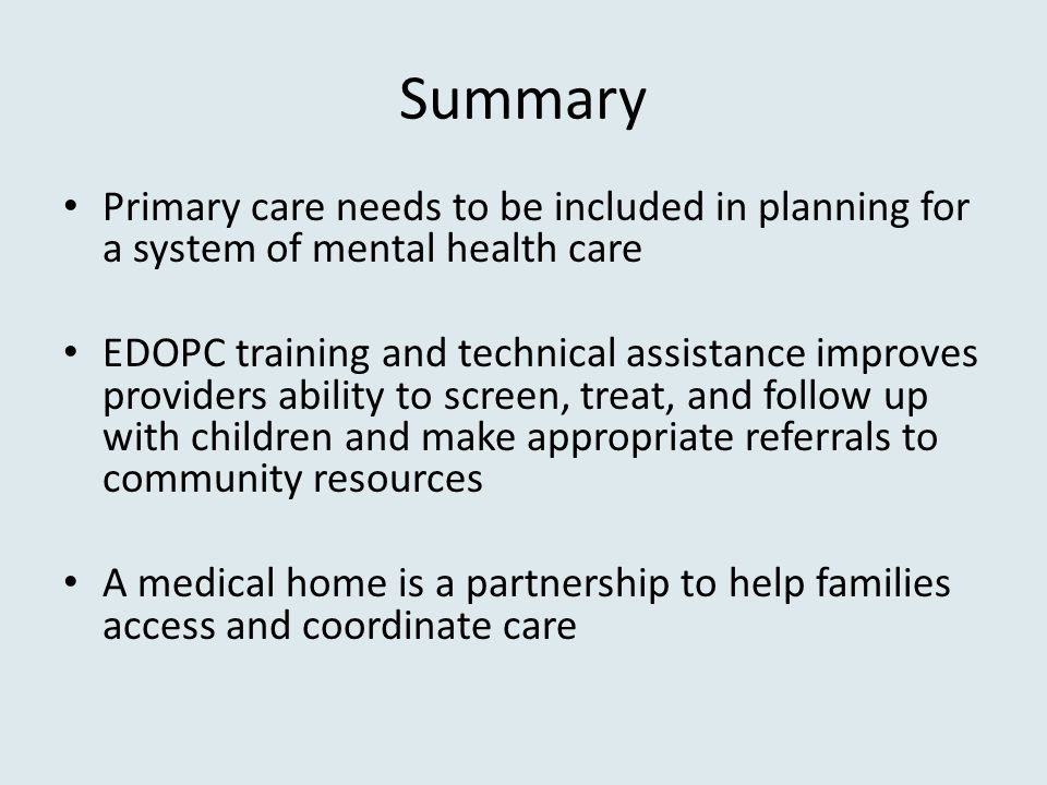 Summary Primary care needs to be included in planning for a system of mental health care EDOPC training and technical assistance improves providers ability to screen, treat, and follow up with children and make appropriate referrals to community resources A medical home is a partnership to help families access and coordinate care