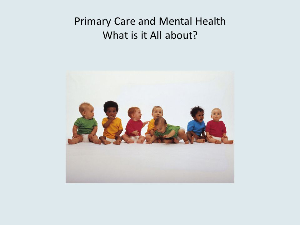 Primary Care and Mental Health What is it All about