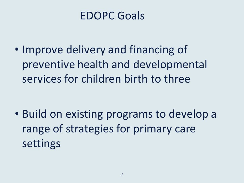 EDOPC Goals Improve delivery and financing of preventive health and developmental services for children birth to three Build on existing programs to develop a range of strategies for primary care settings 7