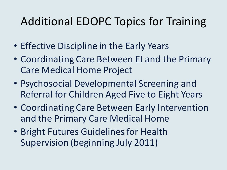 Additional EDOPC Topics for Training Effective Discipline in the Early Years Coordinating Care Between EI and the Primary Care Medical Home Project Psychosocial Developmental Screening and Referral for Children Aged Five to Eight Years Coordinating Care Between Early Intervention and the Primary Care Medical Home Bright Futures Guidelines for Health Supervision (beginning July 2011)