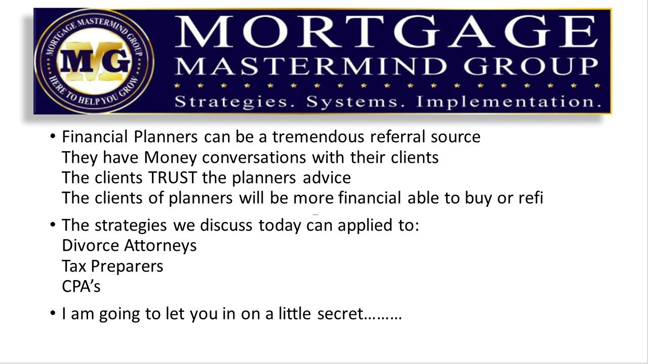 Financial Planners can be a tremendous referral source They have Money conversations with their clients The clients TRUST the planners advice The clients of planners will be more financial able to buy or refi The strategies we discuss today can applied to: Divorce Attorneys Tax Preparers CPA's I am going to let you in on a little secret………