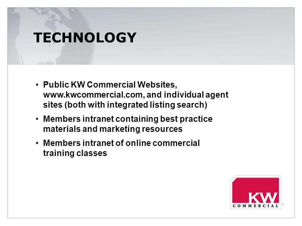 TECHNOLOGY Public KW Commercial Websites,   and individual agent sites (both with integrated listing search) Members intranet containing best practice materials and marketing resources Members intranet of online commercial training classes