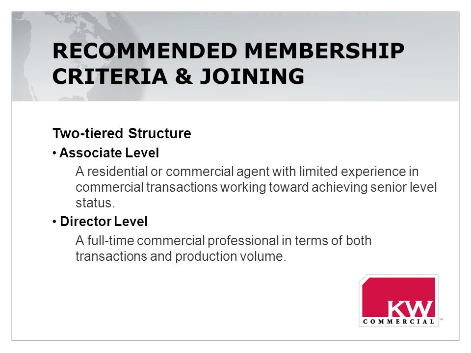 RECOMMENDED MEMBERSHIP CRITERIA & JOINING Two-tiered Structure Associate Level A residential or commercial agent with limited experience in commercial transactions working toward achieving senior level status.