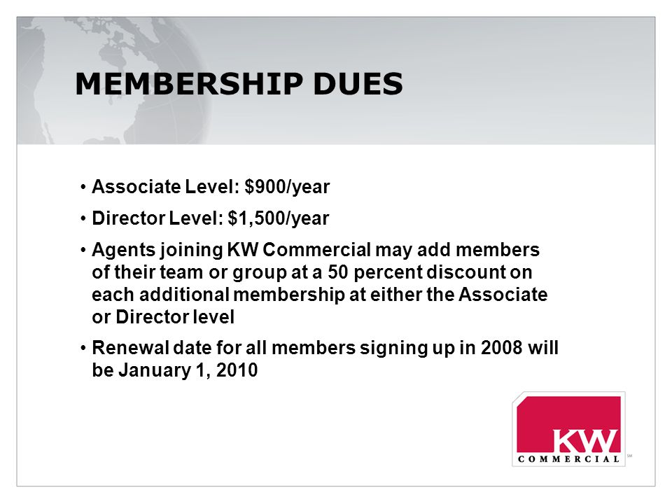 MEMBERSHIP DUES Associate Level: $900/year Director Level: $1,500/year Agents joining KW Commercial may add members of their team or group at a 50 percent discount on each additional membership at either the Associate or Director level Renewal date for all members signing up in 2008 will be January 1, 2010