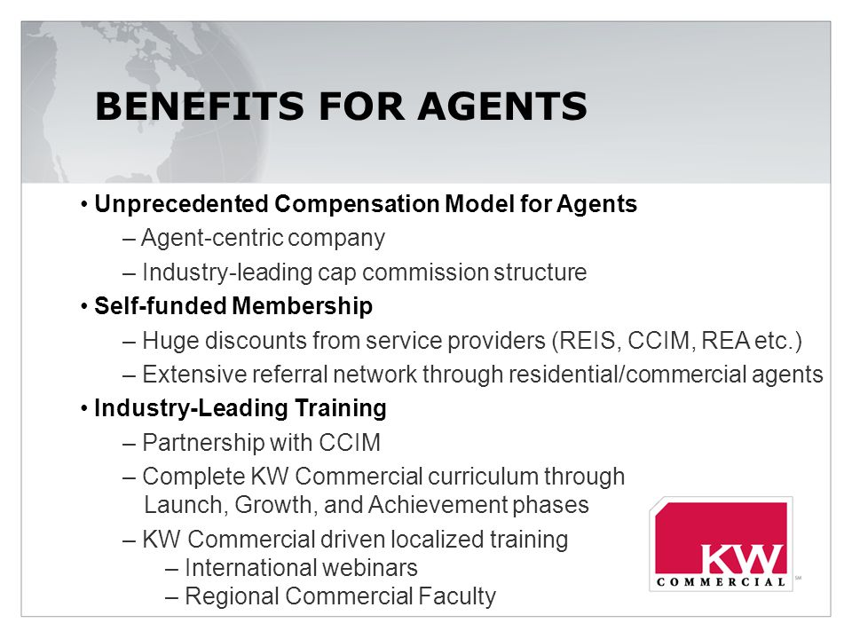 BENEFITS FOR AGENTS Unprecedented Compensation Model for Agents – Agent-centric company – Industry-leading cap commission structure Self-funded Membership – Huge discounts from service providers (REIS, CCIM, REA etc.) – Extensive referral network through residential/commercial agents Industry-Leading Training – Partnership with CCIM – Complete KW Commercial curriculum through Launch, Growth, and Achievement phases – KW Commercial driven localized training – International webinars – Regional Commercial Faculty