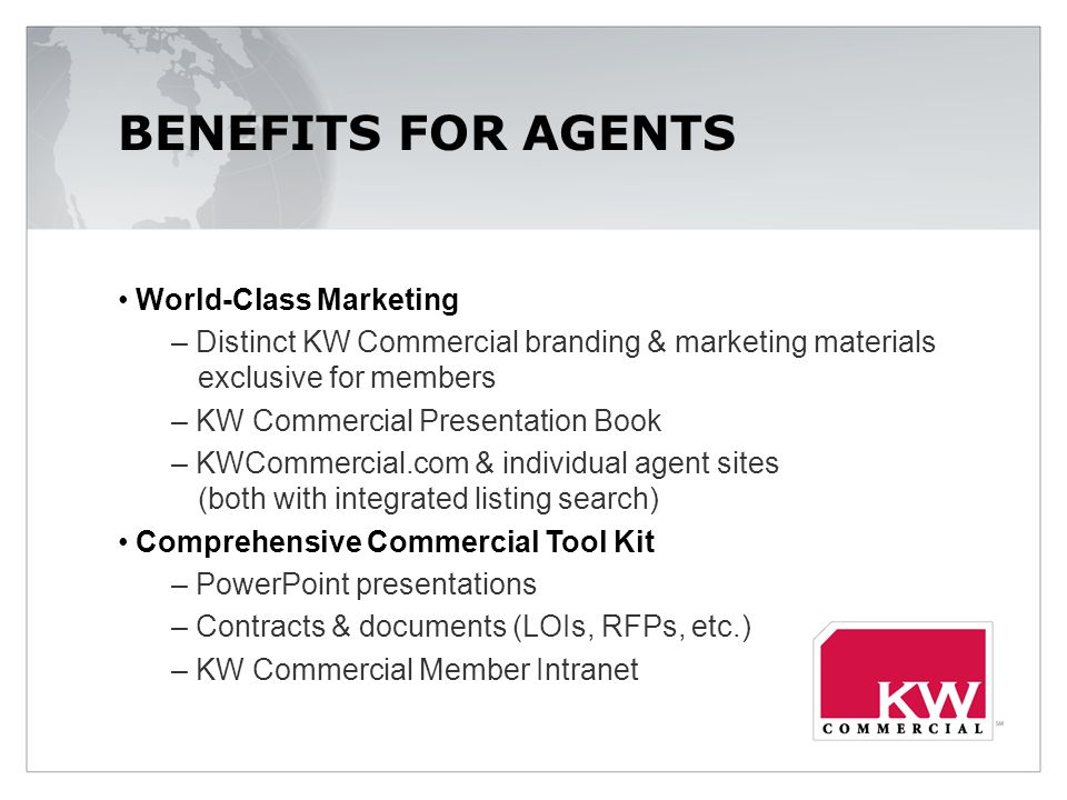 BENEFITS FOR AGENTS World-Class Marketing – Distinct KW Commercial branding & marketing materials exclusive for members – KW Commercial Presentation Book – KWCommercial.com & individual agent sites (both with integrated listing search) Comprehensive Commercial Tool Kit – PowerPoint presentations – Contracts & documents (LOIs, RFPs, etc.) – KW Commercial Member Intranet