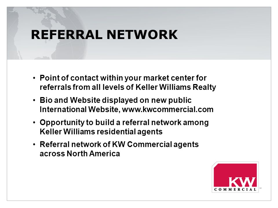 REFERRAL NETWORK Point of contact within your market center for referrals from all levels of Keller Williams Realty Bio and Website displayed on new public International Website,   Opportunity to build a referral network among Keller Williams residential agents Referral network of KW Commercial agents across North America
