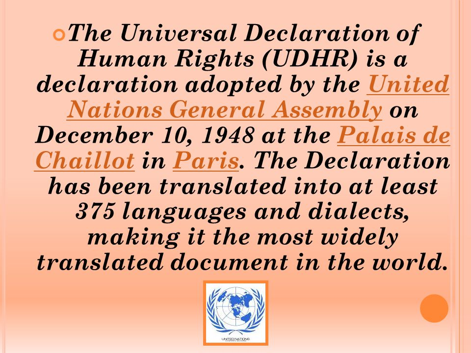 The Universal Declaration of Human Rights (UDHR) is a declaration adopted by the United Nations General Assembly on December 10, 1948 at the Palais de Chaillot in Paris.