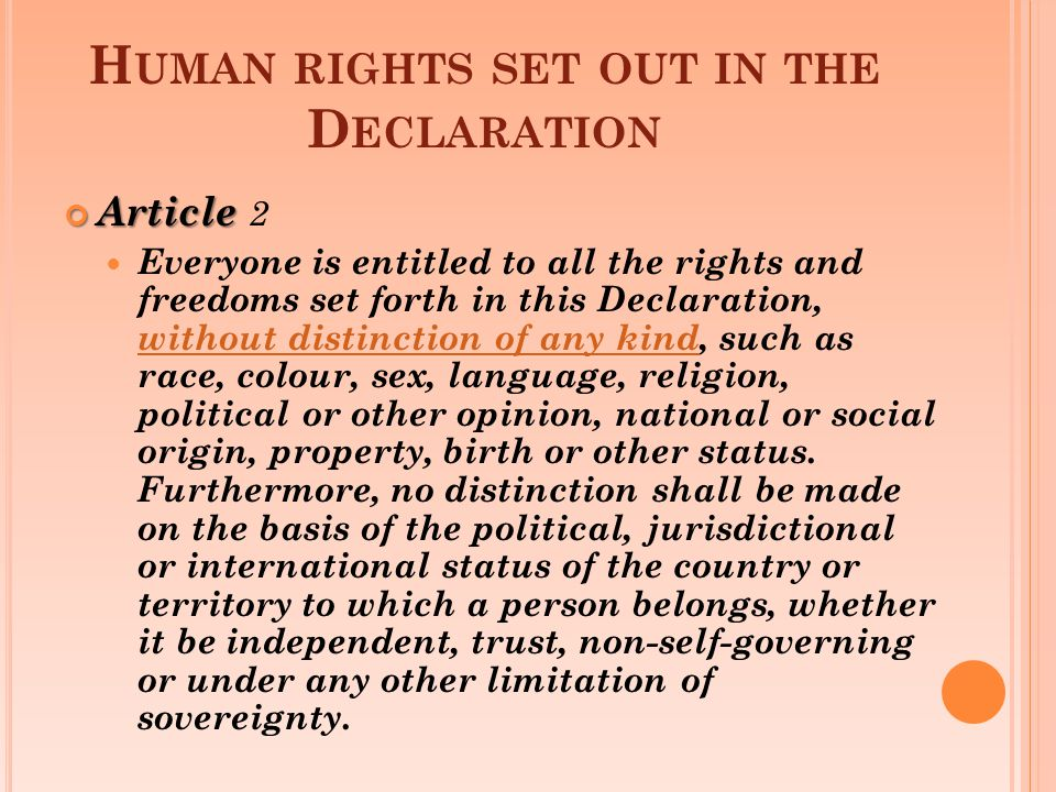 H UMAN RIGHTS SET OUT IN THE D ECLARATION Article Article 2 Everyone is entitled to all the rights and freedoms set forth in this Declaration, without distinction of any kind, such as race, colour, sex, language, religion, political or other opinion, national or social origin, property, birth or other status.