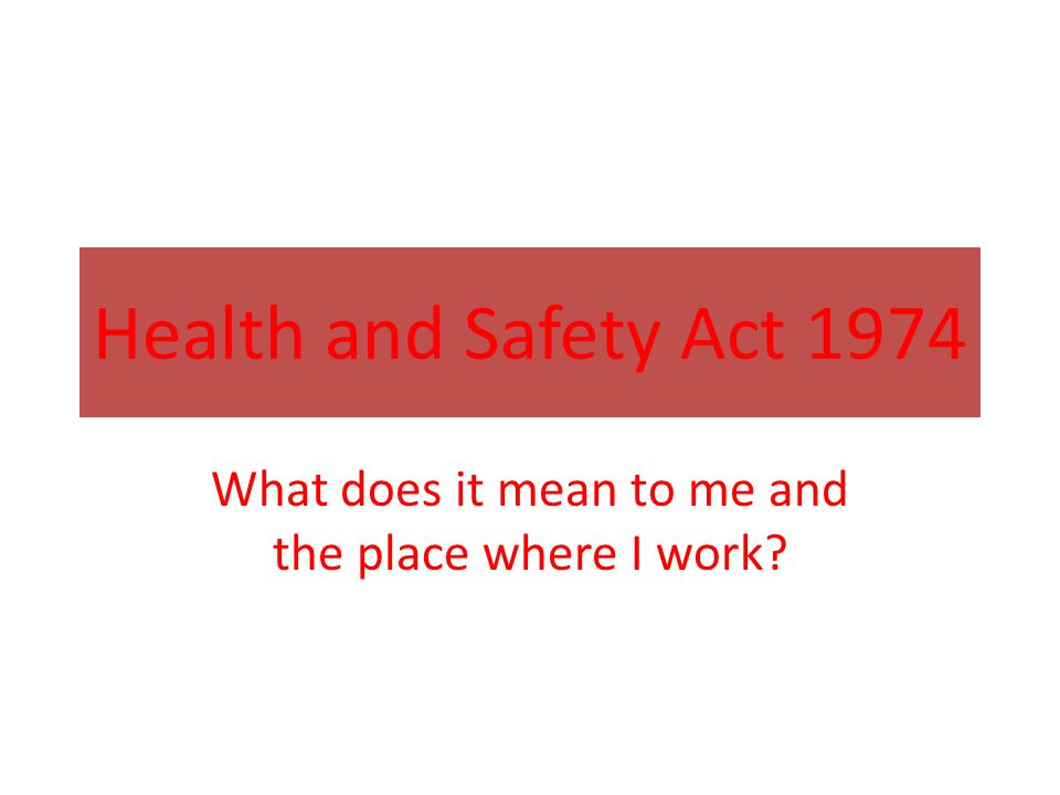 Health and Safety Act 1974 What does it mean to me and the place where I work