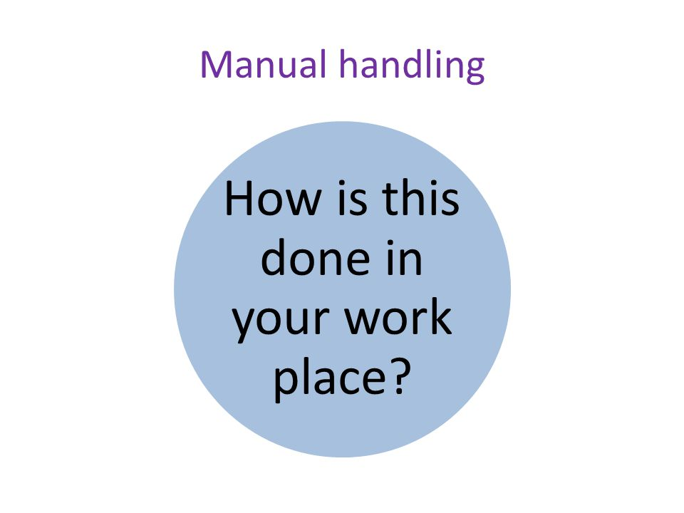 Manual handling How is this done in your work place
