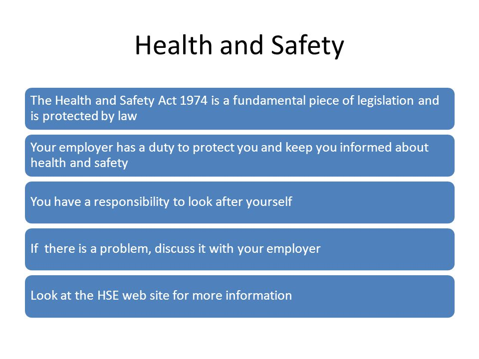 Health and Safety The Health and Safety Act 1974 is a fundamental piece of legislation and is protected by law Your employer has a duty to protect you and keep you informed about health and safety You have a responsibility to look after yourselfIf there is a problem, discuss it with your employerLook at the HSE web site for more information
