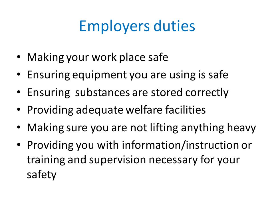 Employers duties Making your work place safe Ensuring equipment you are using is safe Ensuring substances are stored correctly Providing adequate welfare facilities Making sure you are not lifting anything heavy Providing you with information/instruction or training and supervision necessary for your safety