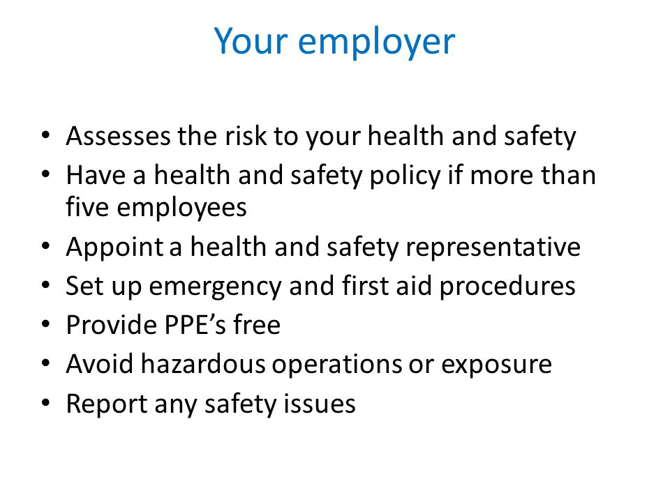 Your employer Assesses the risk to your health and safety Have a health and safety policy if more than five employees Appoint a health and safety representative Set up emergency and first aid procedures Provide PPE's free Avoid hazardous operations or exposure Report any safety issues