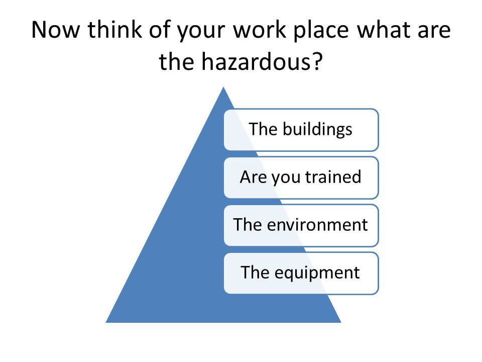 Now think of your work place what are the hazardous.