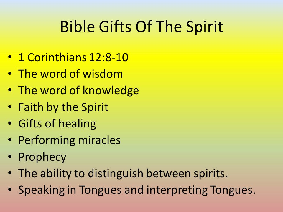 5 Bible Gifts Of The Spirit 1 Corinthians 12:8-10 The word of wisdom The word of knowledge Faith by the Spirit Gifts of healing Performing miracles Prophecy ...