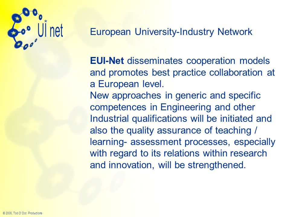 © 2006, Tod O' Dot Productions European University-Industry Network EUI-Net disseminates cooperation models and promotes best practice collaboration at a European level.