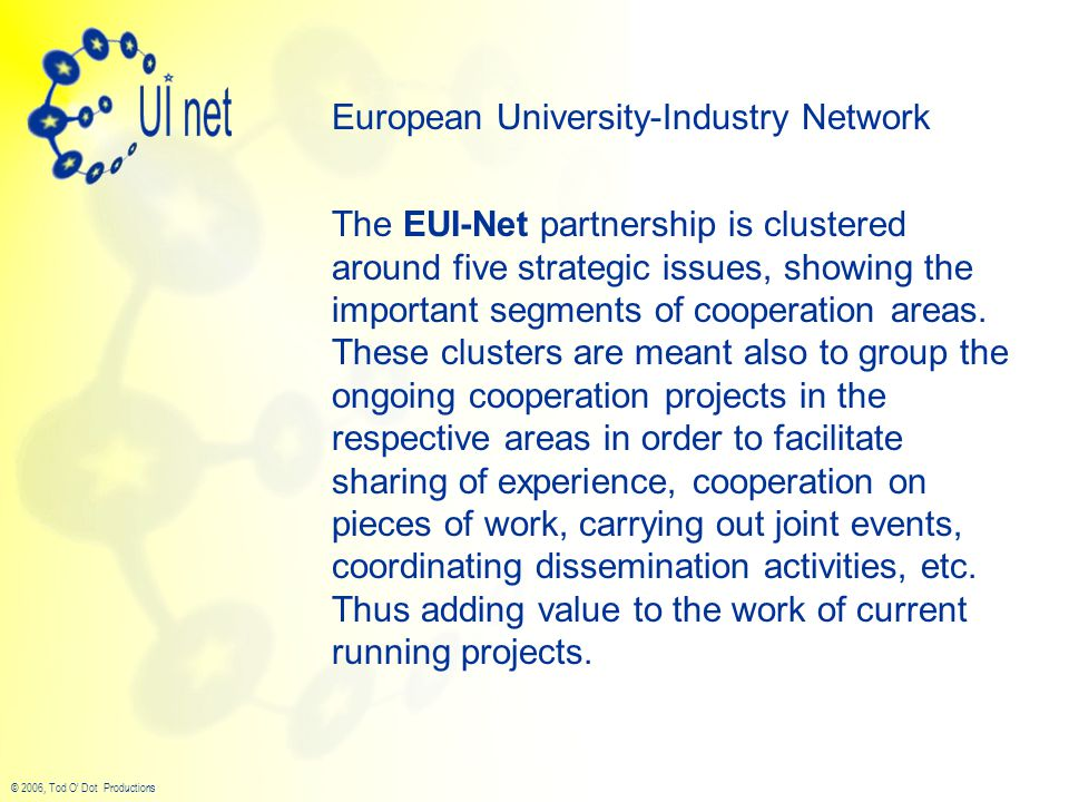 © 2006, Tod O' Dot Productions European University-Industry Network The EUI-Net partnership is clustered around five strategic issues, showing the important segments of cooperation areas.