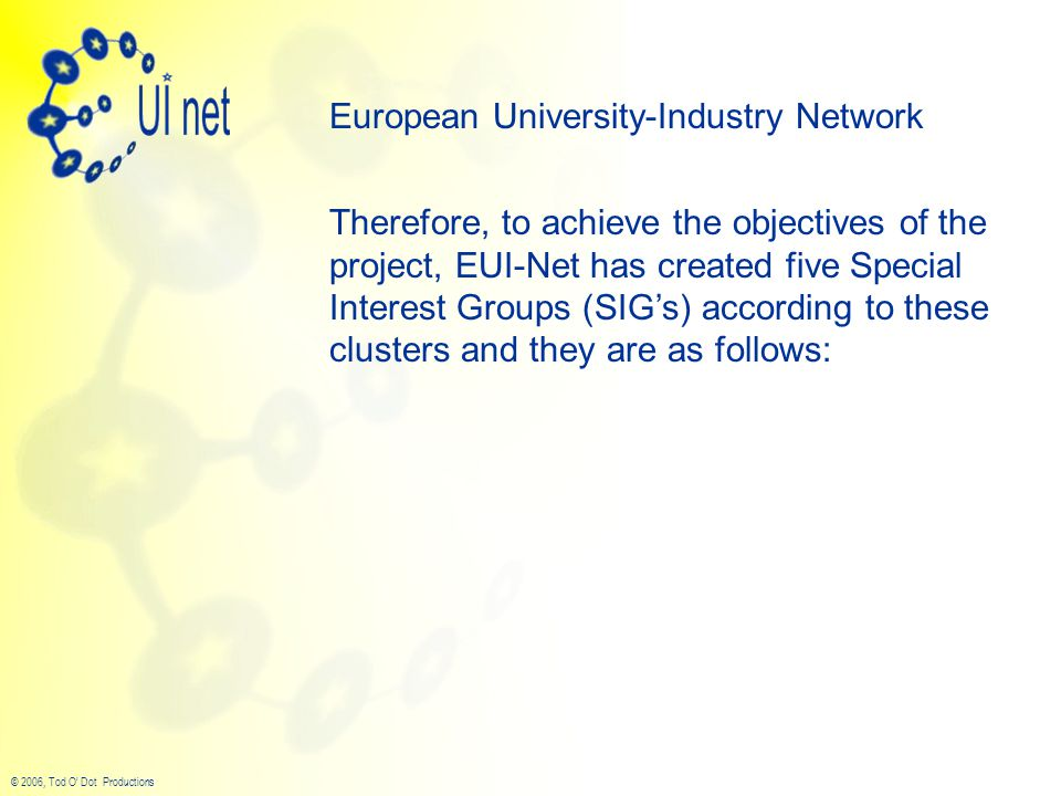 © 2006, Tod O' Dot Productions European University-Industry Network Therefore, to achieve the objectives of the project, EUI-Net has created five Special Interest Groups (SIG's) according to these clusters and they are as follows: