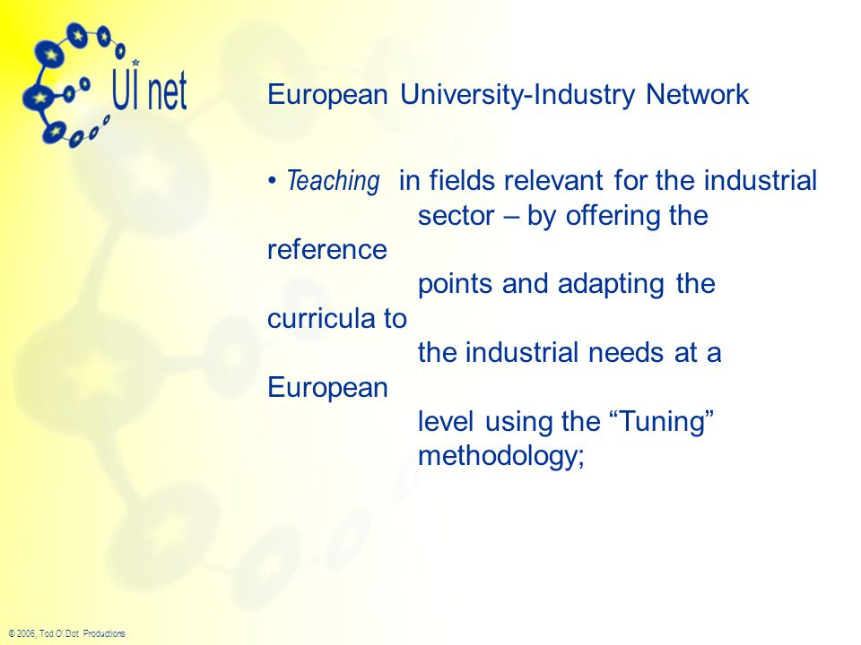 © 2006, Tod O' Dot Productions European University-Industry Network Teaching in fields relevant for the industrial sector – by offering the reference points and adapting the curricula to the industrial needs at a European level using the Tuning methodology;