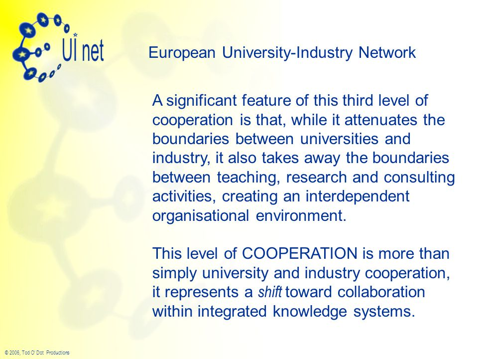 © 2006, Tod O' Dot Productions European University-Industry Network A significant feature of this third level of cooperation is that, while it attenuates the boundaries between universities and industry, it also takes away the boundaries between teaching, research and consulting activities, creating an interdependent organisational environment.