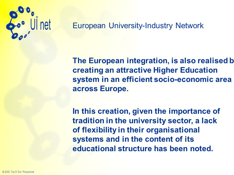 © 2006, Tod O' Dot Productions The European integration, is also realised by creating an attractive Higher Education system in an efficient socio-economic area across Europe.
