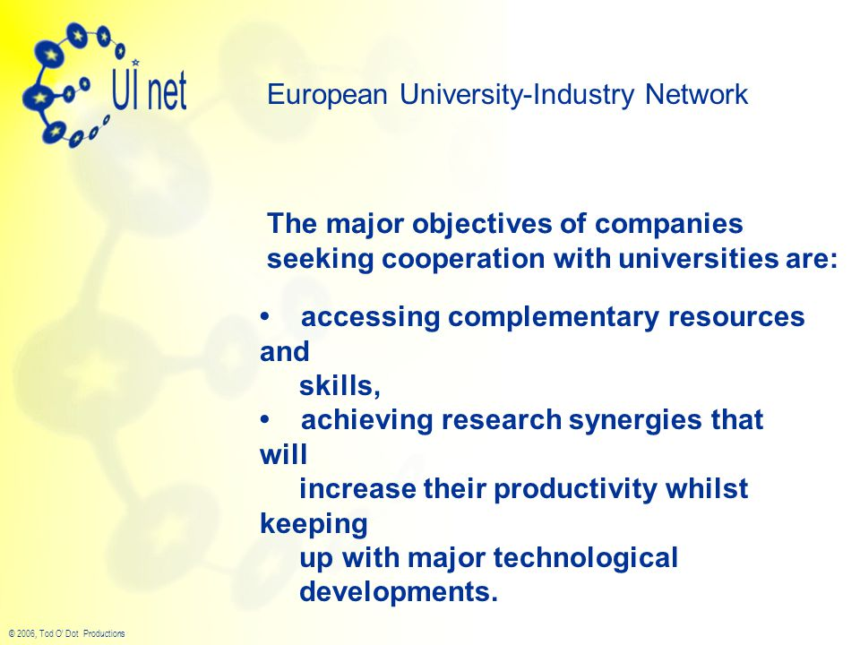 © 2006, Tod O' Dot Productions The major objectives of companies seeking cooperation with universities are: European University-Industry Network accessing complementary resources and skills, achieving research synergies that will increase their productivity whilst keeping up with major technological developments.
