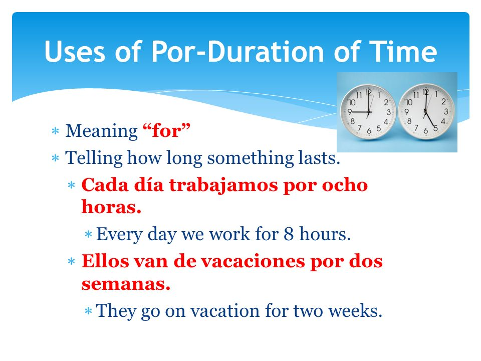 Meaning for Telling how long something lasts. Cada día trabajamos por ocho horas.