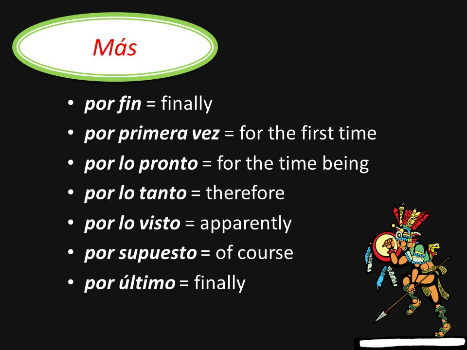 por acá/ahí/aquí = around here/here por ahora = for now por casualidad = by chance por cierto = certainly por ejemplo = for example por escrito = in writing por eso = therefore, thats why por favor = please Common expressions with por