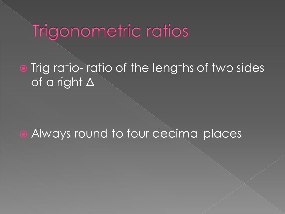 Trig ratio- ratio of the lengths of two sides of a right Δ Always round to four decimal places