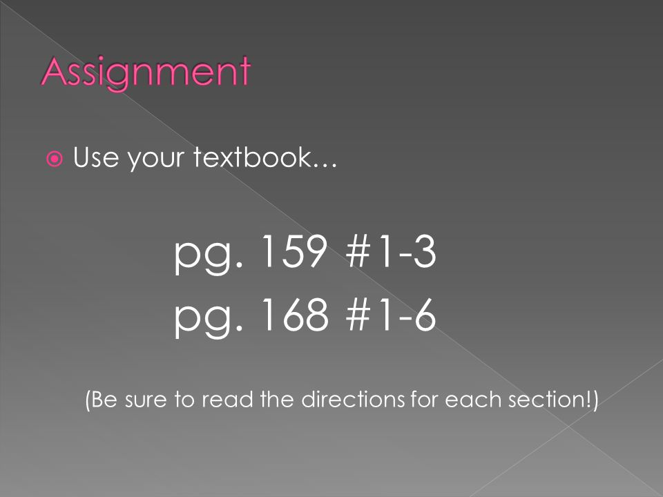 Use your textbook… pg. 159 #1-3 pg. 168 #1-6 (Be sure to read the directions for each section!)