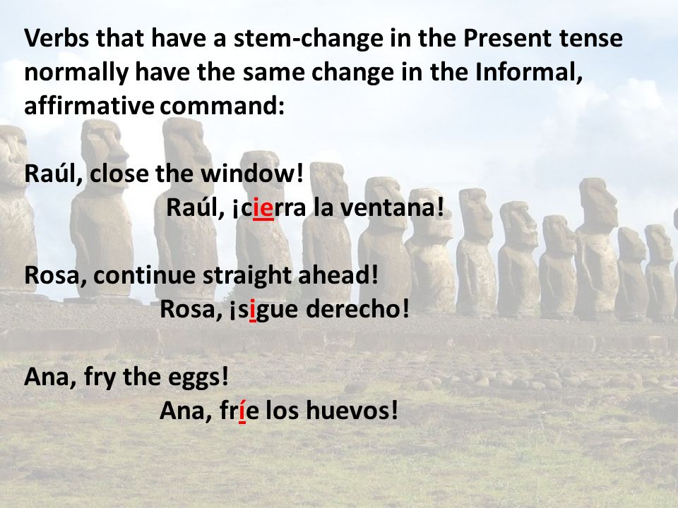 Verbs that have a stem-change in the Present tense normally have the same change in the Informal, affirmative command: Raúl, close the window.