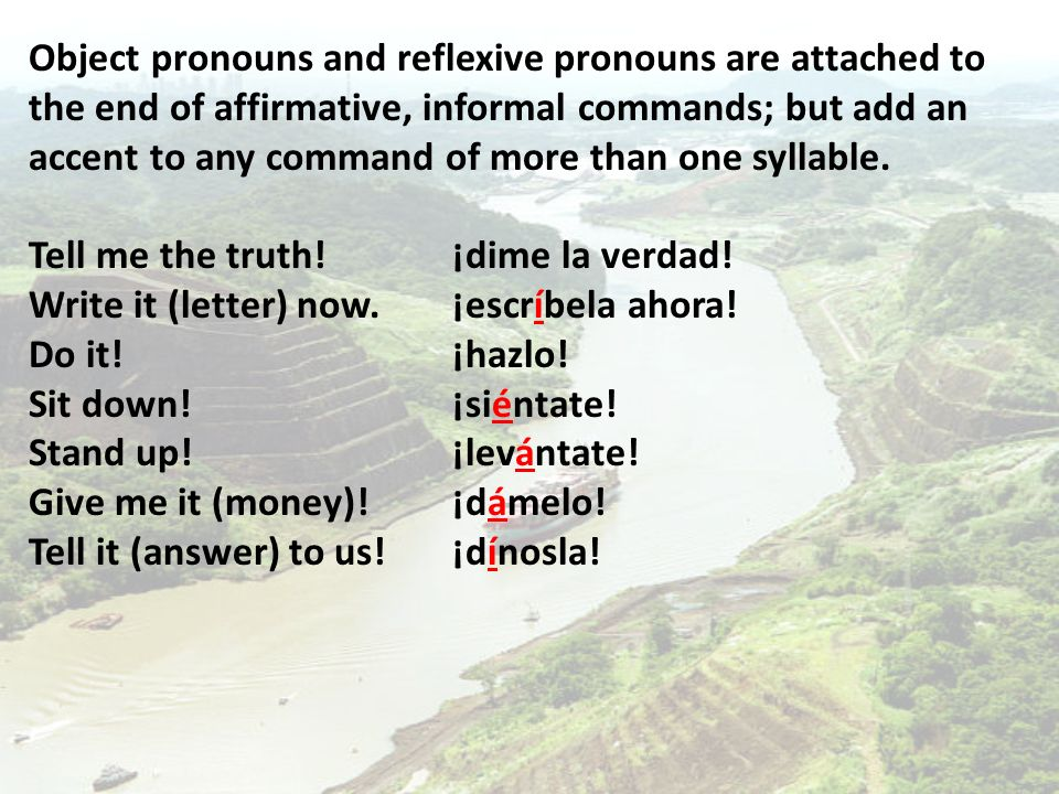 Object pronouns and reflexive pronouns are attached to the end of affirmative, informal commands; but add an accent to any command of more than one syllable.