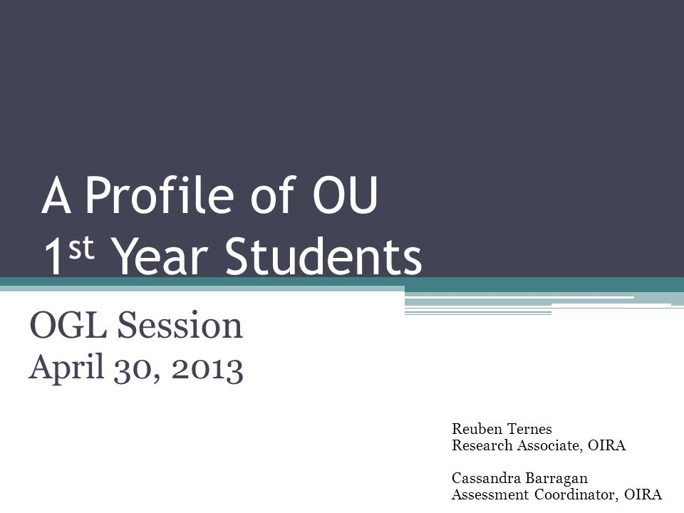 A Profile of OU 1 st Year Students OGL Session April 30, 2013 Reuben Ternes Research Associate, OIRA Cassandra Barragan Assessment Coordinator, OIRA