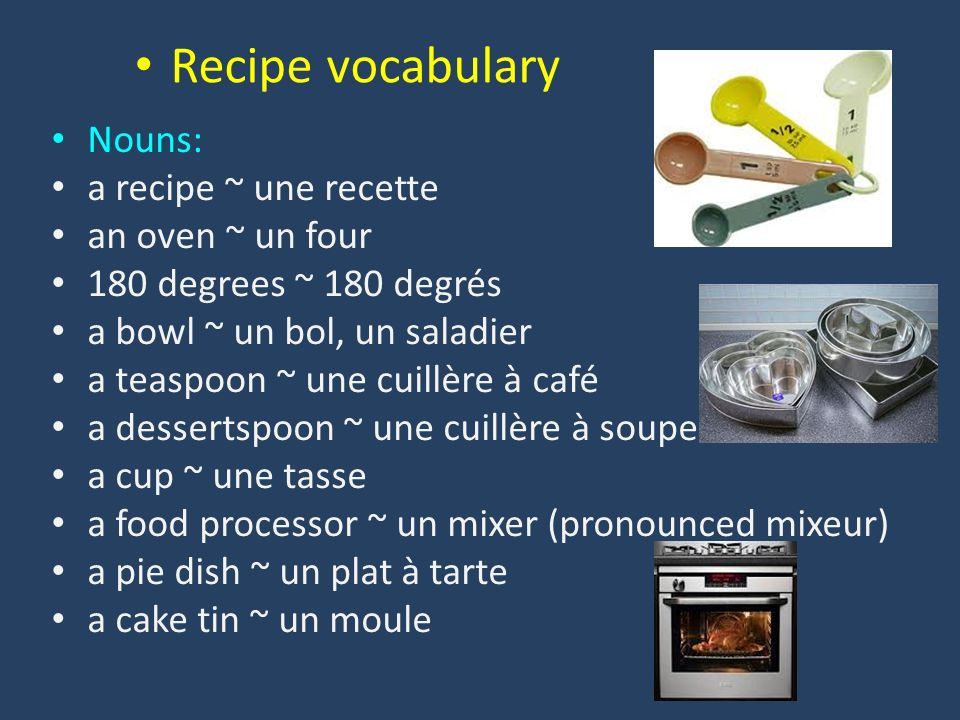 Nouns: a recipe ~ une recette an oven ~ un four 180 degrees ~ 180 degrés a bowl ~ un bol, un saladier a teaspoon ~ une cuillère à café a dessertspoon ~ une cuillère à soupe a cup ~ une tasse a food processor ~ un mixer (pronounced mixeur) a pie dish ~ un plat à tarte a cake tin ~ un moule Recipe vocabulary