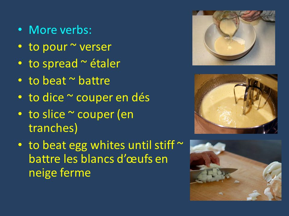 More verbs: to pour ~ verser to spread ~ étaler to beat ~ battre to dice ~ couper en dés to slice ~ couper (en tranches) to beat egg whites until stiff ~ battre les blancs dœufs en neige ferme
