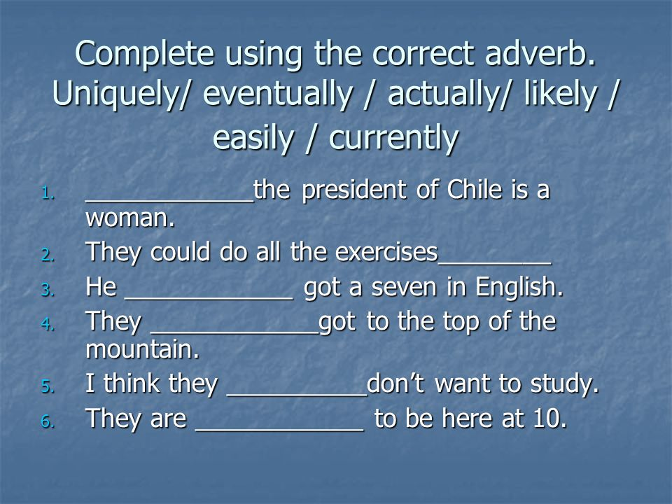 Complete using the correct adverb. Uniquely/ eventually / actually/ likely / easily / currently 1.