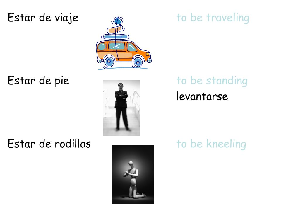 Estar de viajeto be traveling Estar de pieto be standing levantarse Estar de rodillasto be kneeling