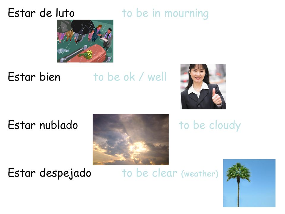 Estar de lutoto be in mourning Estar biento be ok / well Estar nubladoto be cloudy Estar despejadoto be clear (weather)