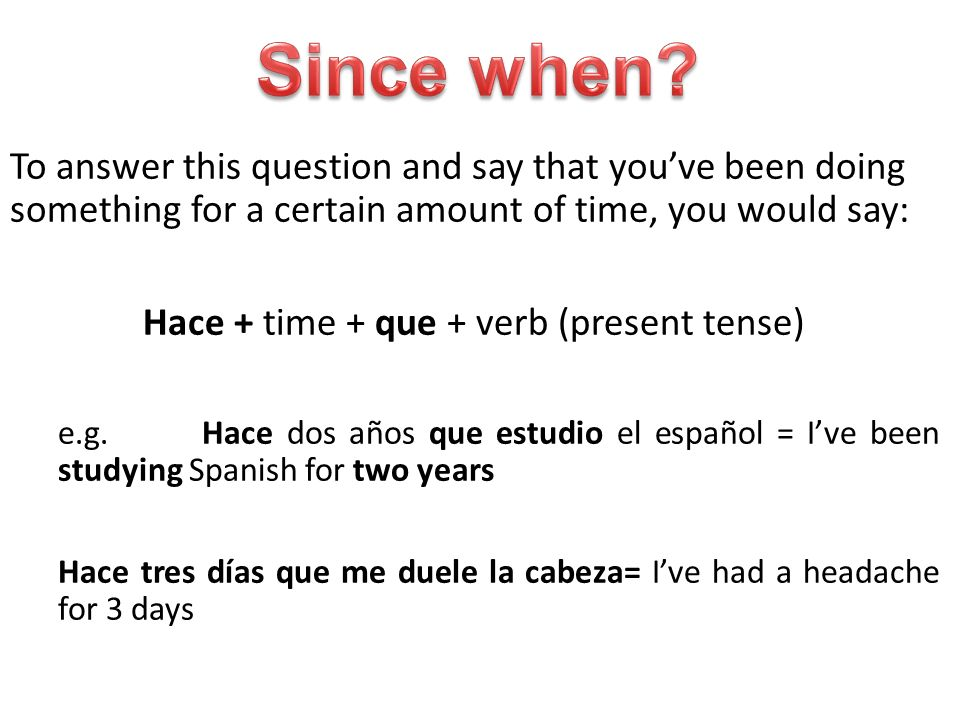 To answer this question and say that youve been doing something for a certain amount of time, you would say: Hace + time + que + verb (present tense) e.g.Hace dos años que estudio el español = Ive been studying Spanish for two years Hace tres días que me duele la cabeza= Ive had a headache for 3 days