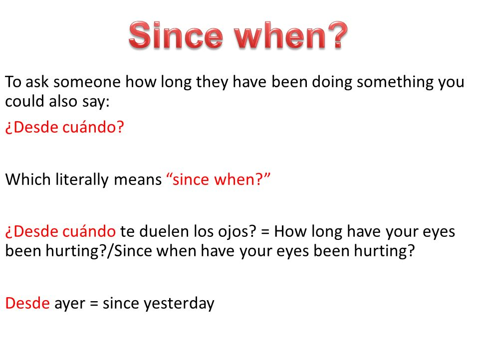 To ask someone how long they have been doing something you could also say: ¿Desde cuándo.