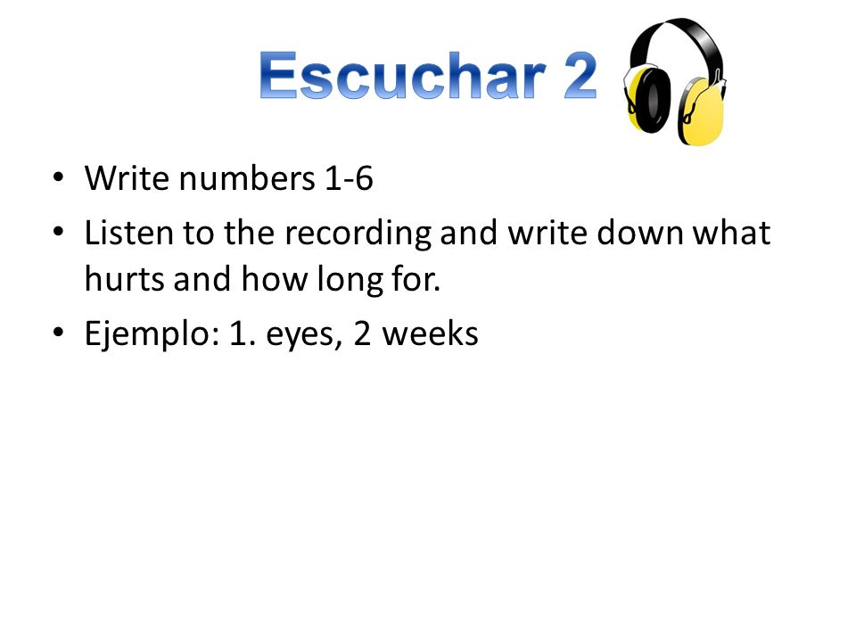 Write numbers 1-6 Listen to the recording and write down what hurts and how long for.