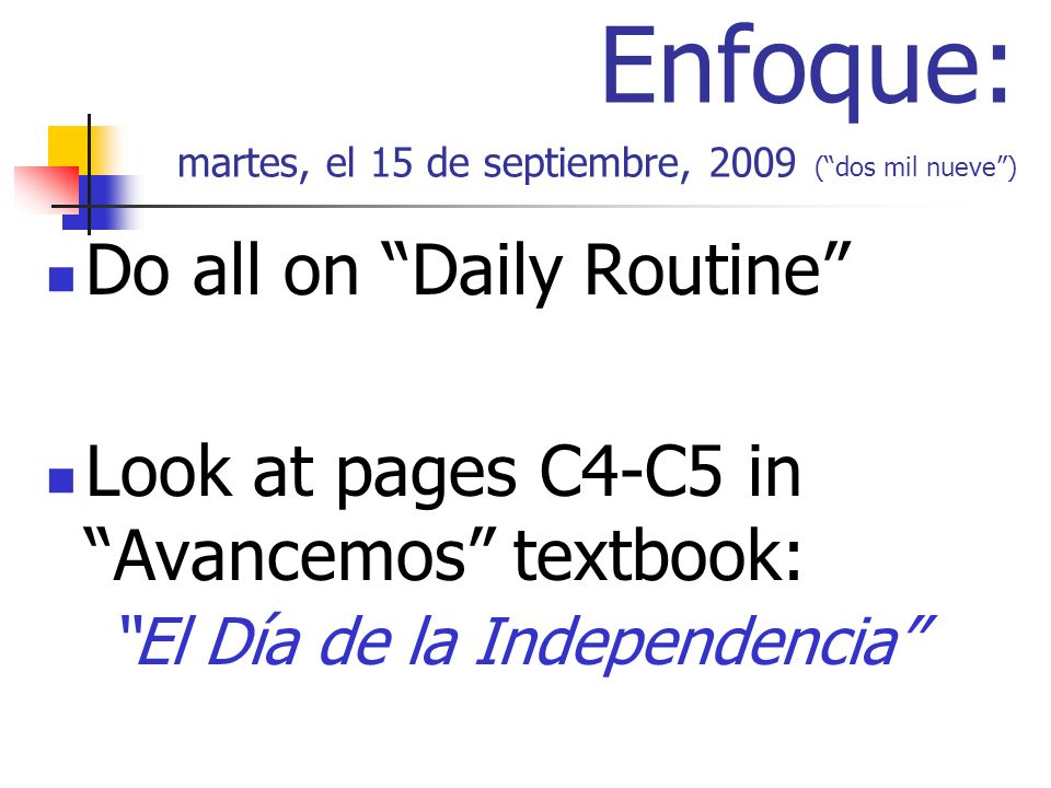 Enfoque: martes, el 15 de septiembre, 2009 (dos mil nueve) Do all on Daily Routine Look at pages C4-C5 in Avancemos textbook: El Día de la Independencia