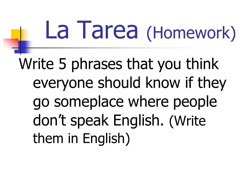 La Tarea (Homework) Write 5 phrases that you think everyone should know if they go someplace where people dont speak English.