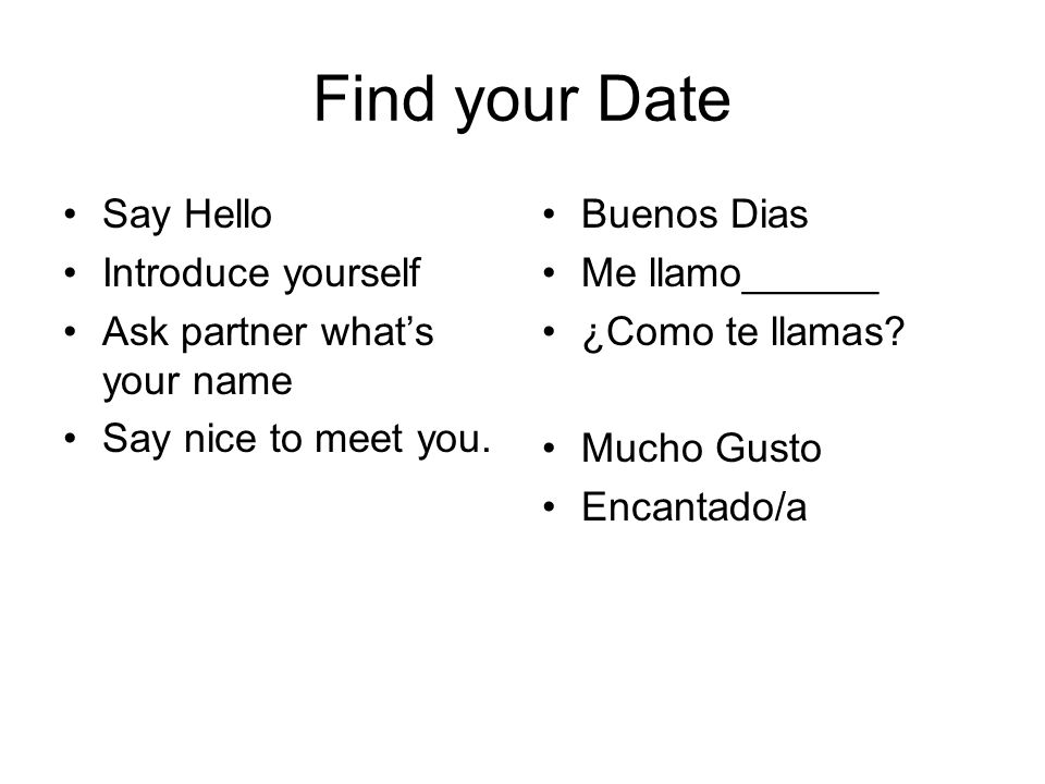 Find your Date Say Hello Introduce yourself Ask partner whats your name Say nice to meet you.