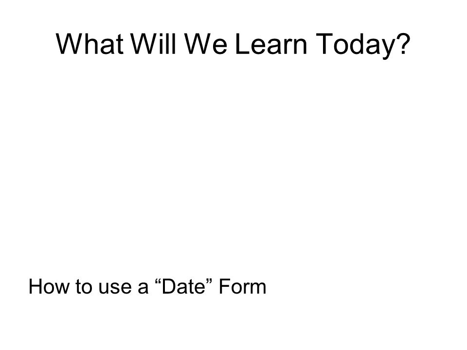 What Will We Learn Today How to use a Date Form