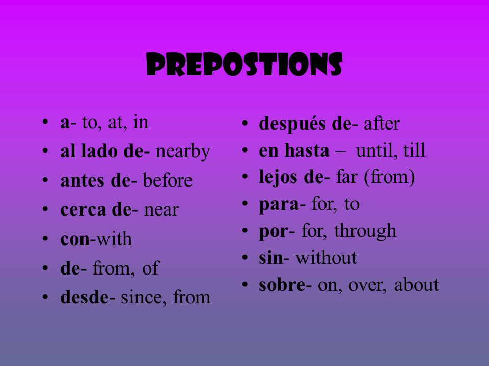 Prepostions a- to, at, in al lado de- nearby antes de- before cerca de- near con-with de- from, of desde- since, from después de- after en hasta – until, till lejos de- far (from) para- for, to por- for, through sin- without sobre- on, over, about