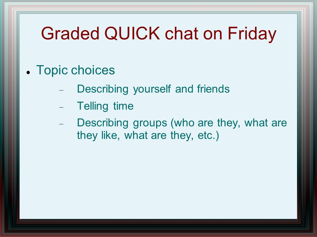 Graded QUICK chat on Friday Topic choices Describing yourself and friends Telling time Describing groups (who are they, what are they like, what are they, etc.)