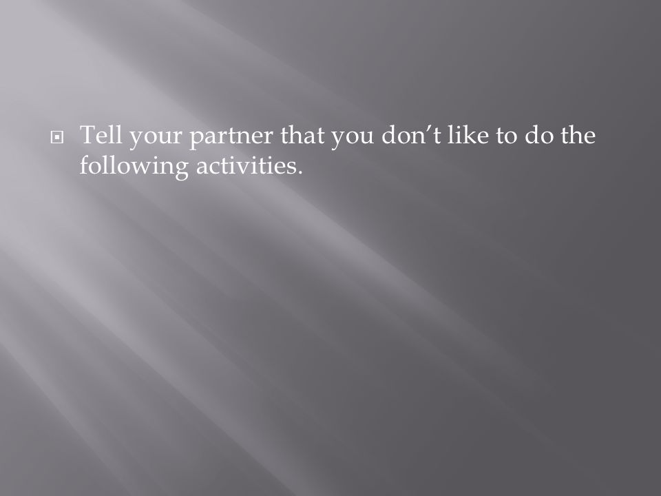 Tell your partner that you dont like to do the following activities.