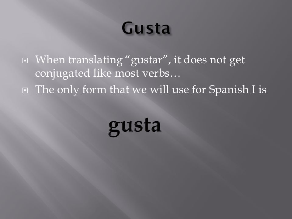 When translating gustar, it does not get conjugated like most verbs… The only form that we will use for Spanish I is